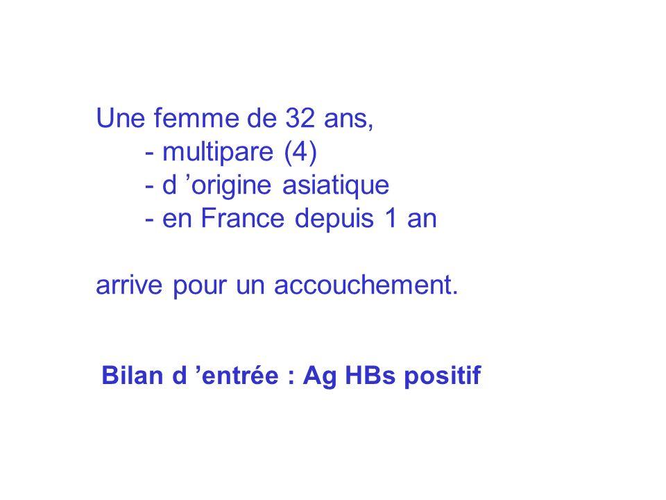 Une femme de 32 ans, - multipare (4) - d origine asiatique - en France depuis 1 an arrive pour un accouchement. Bilan d entrée : Ag HBs positif
