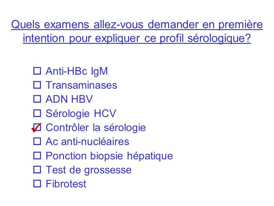 Quels examens allez-vous demander en première intention pour expliquer ce profil sérologique? Anti-HBc IgM Transaminases ADN HBV Sérologie HCV Contrôl