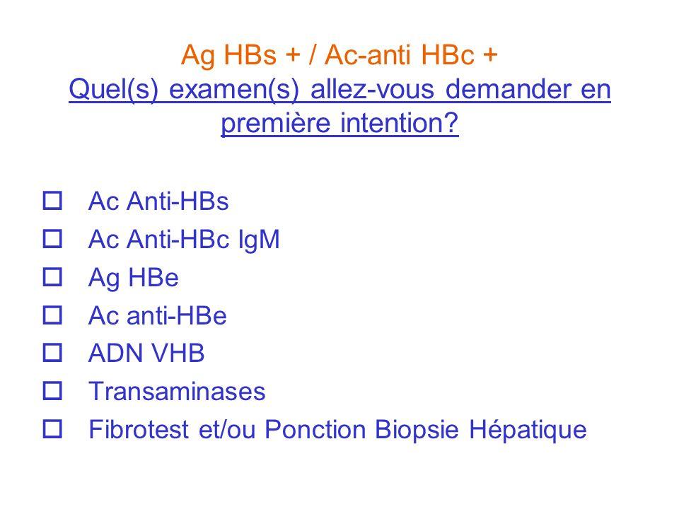 Ag HBs + / Ac-anti HBc + Quel(s) examen(s) allez-vous demander en première intention? Ac Anti-HBs Ac Anti-HBc IgM Ag HBe Ac anti-HBe ADN VHB Transamin