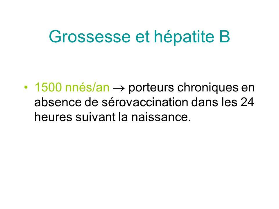 Grossesse et hépatite B 1500 nnés/an porteurs chroniques en absence de sérovaccination dans les 24 heures suivant la naissance.