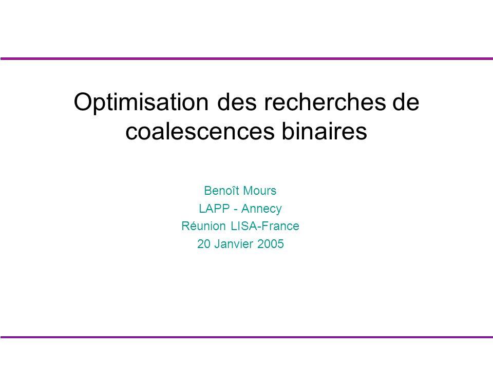 Benoît Mours LAPP - Annecy Réunion LISA-France 20 Janvier 2005 Optimisation des recherches de coalescences binaires