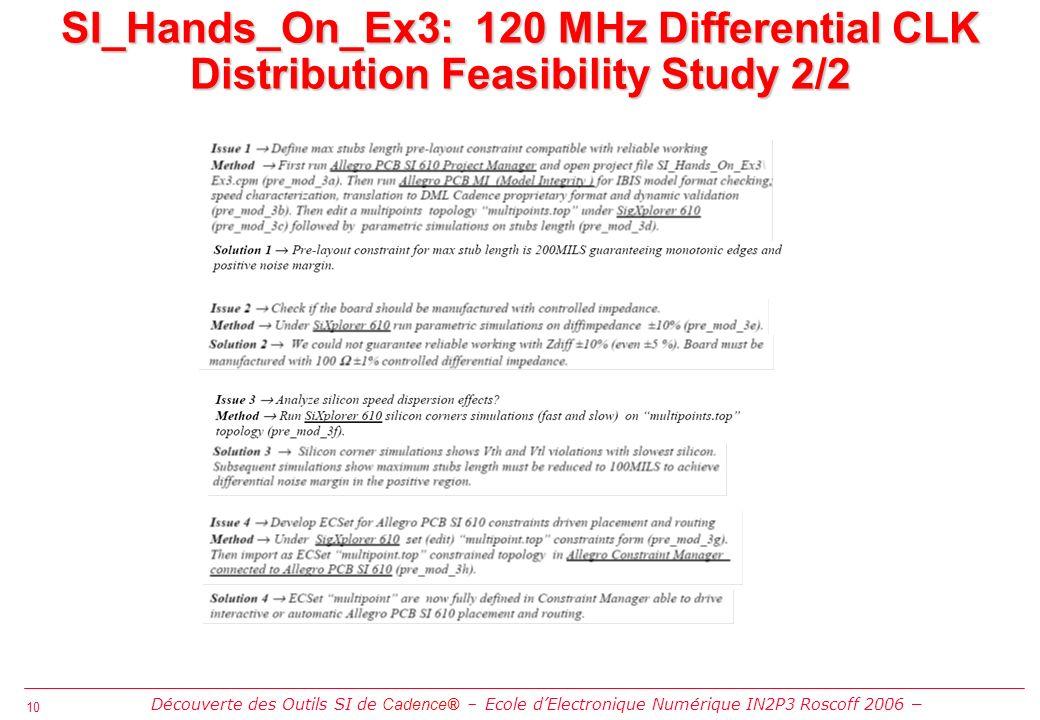 10 SI_Hands_On_Ex3: 120 MHz Differential CLK Distribution Feasibility Study 2/2 Découverte des Outils SI de Cadence® Ecole dElectronique Numérique IN2P3 Roscoff 2006