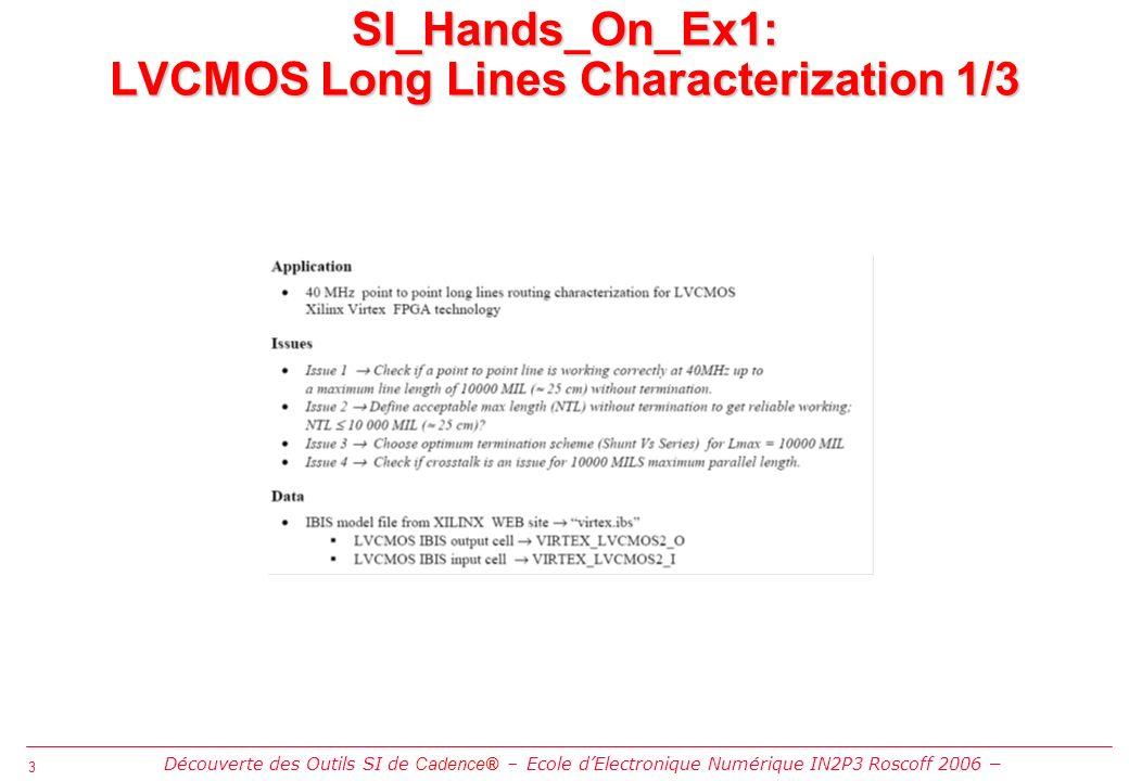 3 3 SI_Hands_On_Ex1: LVCMOS Long Lines Characterization 1/3 Découverte des Outils SI de Cadence® Ecole dElectronique Numérique IN2P3 Roscoff 2006