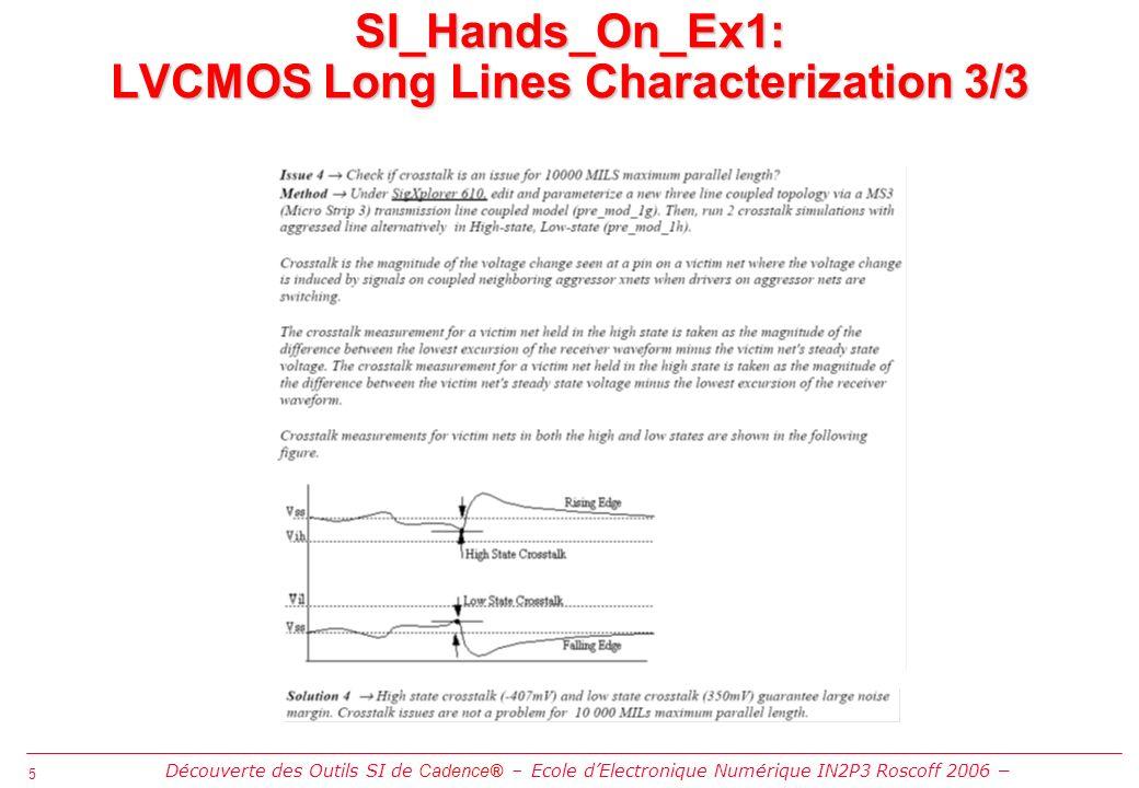 5 5 SI_Hands_On_Ex1: LVCMOS Long Lines Characterization 3/3 Découverte des Outils SI de Cadence® Ecole dElectronique Numérique IN2P3 Roscoff 2006
