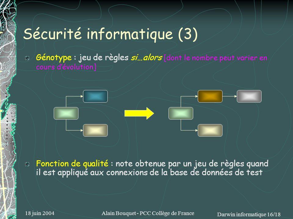 18 juin 2004Alain Bouquet - PCC Collège de France Darwin informatique 16/18 Sécurité informatique (3) Génotype : jeu de règles si…alors [dont le nombr