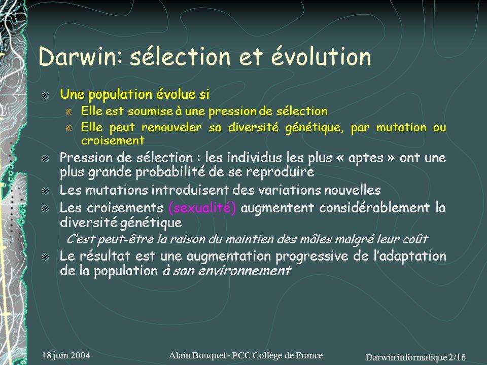 18 juin 2004Alain Bouquet - PCC Collège de France Darwin informatique 13/18 Un exemple en CAO électronique Objectif : créer un dispositif simple de reconnaissance vocale Moyen : utiliser un circuit reprogrammable (FPGA) Le programme chargé dans le FPGA constitue le génotype Il détermine la fonction et le raccordement de 100 blocs logiques du FPGA Résultat : discrimination efficace des mots « stop » et « go » Avec seulement 32 blocs logiques du FPGA Dont un groupe de 5 qui nest pas raccordé aux autres