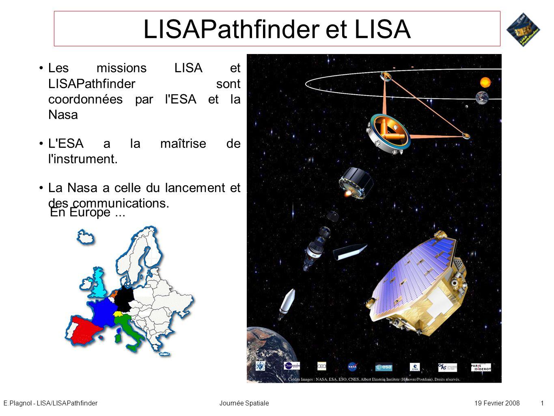 E.Plagnol - LISA/LISAPathfinderJournée Spatiale19 Fevrier 2008 1 LISAPathfinder et LISA Les missions LISA et LISAPathfinder sont coordonnées par l ESA et la Nasa L ESA a la maîtrise de l instrument.