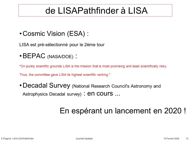E.Plagnol - LISA/LISAPathfinderJournée Spatiale19 Fevrier 2008 13 de LISAPathfinder à LISA Cosmic Vision (ESA) : LISA est pré-sélectionné pour le 2ème tour BEPAC (NASA/DOE) : On purely scientific grounds LISA is the mission that is most promising and least scientifically risky.