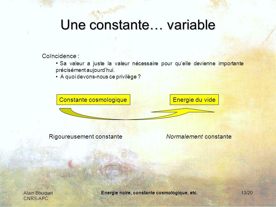 Alain Bouquet CNRS-APC Energie noire, constante cosmologique, etc.13/20 Une constante… variable Coïncidence : Sa valeur a juste la valeur nécessaire p