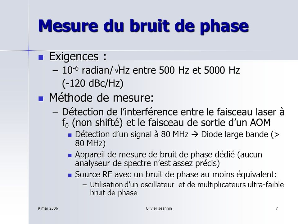 9 mai 2006Olivier Jeannin8 Mesure du bruit de phase : matériel Analyseur de bruit de phase : PN8000 de chez AEROFLEX Analyseur de bruit de phase : PN8000 de chez AEROFLEX –Plancher de bruit de phase : 1 kHz: -150 dBc/Hz 1 kHz: -150 dBc/Hz Synthétiseur RF : 2023 de chez AEROFLEX avec option haute stabilité Synthétiseur RF : 2023 de chez AEROFLEX avec option haute stabilité –Bruit de phase mesuré avec PN8000 (typique): 1 kHz: -140 dBc/Hz 1 kHz: -140 dBc/Hz Oscillateur ultra faible bruit de phase Wenzel : 10 MHz-SC Blue top Oscillateur ultra faible bruit de phase Wenzel : 10 MHz-SC Blue top Doubleur et quadrupleur Wenzel ultra faible bruit de phase Doubleur et quadrupleur Wenzel ultra faible bruit de phase Performance globale de bruit de Phase (typique) : Performance globale de bruit de Phase (typique) : –1 KHz -151 dBc/Hz
