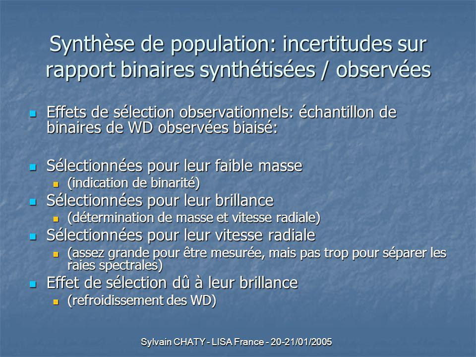 Sylvain CHATY - LISA France - 20-21/01/2005 Synthèse de population: incertitudes sur rapport binaires synthétisées / observées Effets de sélection observationnels: échantillon de binaires de WD observées biaisé: Effets de sélection observationnels: échantillon de binaires de WD observées biaisé: Sélectionnées pour leur faible masse Sélectionnées pour leur faible masse (indication de binarité) (indication de binarité) Sélectionnées pour leur brillance Sélectionnées pour leur brillance (détermination de masse et vitesse radiale) (détermination de masse et vitesse radiale) Sélectionnées pour leur vitesse radiale Sélectionnées pour leur vitesse radiale (assez grande pour être mesurée, mais pas trop pour séparer les raies spectrales) (assez grande pour être mesurée, mais pas trop pour séparer les raies spectrales) Effet de sélection dû à leur brillance Effet de sélection dû à leur brillance (refroidissement des WD) (refroidissement des WD)