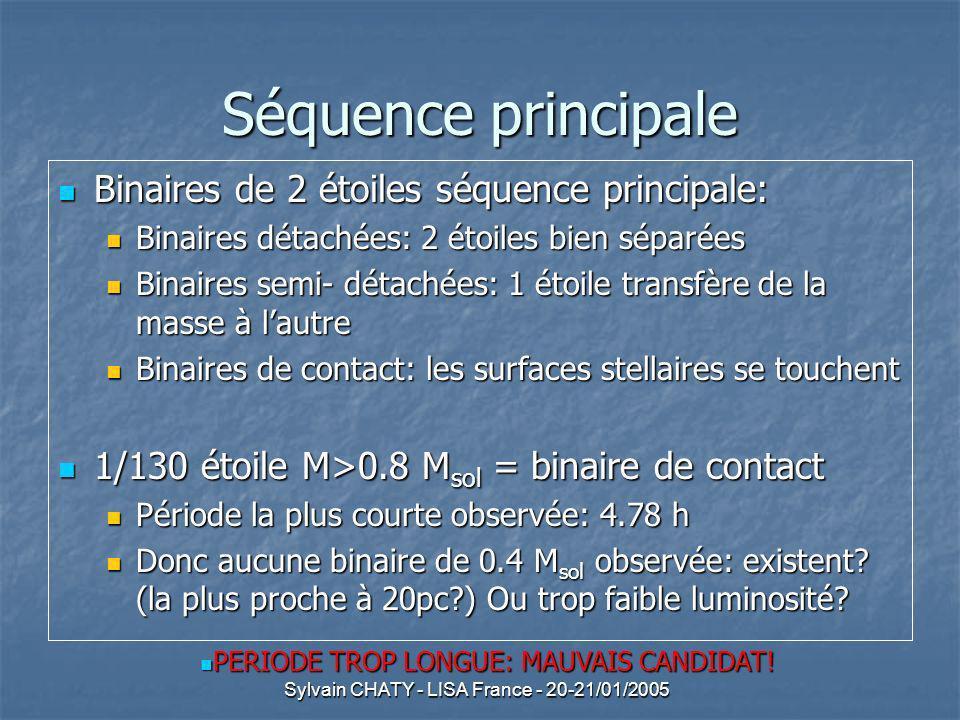 Sylvain CHATY - LISA France - 20-21/01/2005 Séquence principale Binaires de 2 étoiles séquence principale: Binaires de 2 étoiles séquence principale: Binaires détachées: 2 étoiles bien séparées Binaires détachées: 2 étoiles bien séparées Binaires semi- détachées: 1 étoile transfère de la masse à lautre Binaires semi- détachées: 1 étoile transfère de la masse à lautre Binaires de contact: les surfaces stellaires se touchent Binaires de contact: les surfaces stellaires se touchent 1/130 étoile M>0.8 M sol = binaire de contact 1/130 étoile M>0.8 M sol = binaire de contact Période la plus courte observée: 4.78 h Période la plus courte observée: 4.78 h Donc aucune binaire de 0.4 M sol observée: existent.