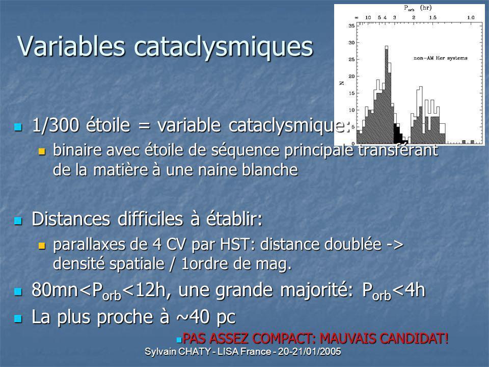 Sylvain CHATY - LISA France - 20-21/01/2005 Variables cataclysmiques 1/300 étoile = variable cataclysmique: 1/300 étoile = variable cataclysmique: binaire avec étoile de séquence principale transférant de la matière à une naine blanche binaire avec étoile de séquence principale transférant de la matière à une naine blanche Distances difficiles à établir: Distances difficiles à établir: parallaxes de 4 CV par HST: distance doublée -> densité spatiale / 1ordre de mag.
