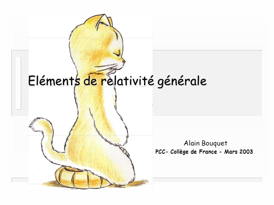 Relativité générale 71 Alain Bouquet - PCC Collège de France 71 Métrique de Schwarzschild n Elle découle immédiatement de n Solution statique de léquation d Einstein dans le vide G ab = 0 A et B ne dépendent que de r et toutes les dérivées par rapport au temps sont nulles n Cela donne un jeu d équations sur A, B et leurs dérivées 1° et 2° par rapport à r n On aboutit à la forme canonique A( r) = 1/B( r) = 1 – k/r où k est une constante dintégration Limite newtonienne k = 2GM/c 4 n Par changement de variables ds 2 = A(t,r)dt 2 – B(t,r)dr 2 – r 2 [d 2 +sin 2 d 2 ] n Un peu de calcul tensoriel – On calcule les connexions – On calcule le tenseur de Riemann R abcd – On le contracte pour obtenir le tenseur de Ricci R ab – On le contracte pour obtenir le scalaire de Ricci R – On calcule le tenseur dEinstein G ab ds 2 = g tt (t,r)dt 2 + 2g tr (t,r)dtdr + g rr (t,r)dr 2 – f(t,r)[d 2 + sin 2 d 2 ]