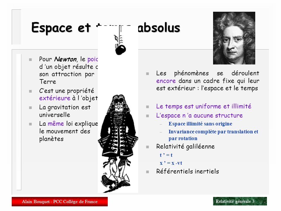 Relativité générale 63 Alain Bouquet - PCC Collège de France 63 Dérivée de Lie dun vecteur n Partons dun champ de vecteurs W a (x) On a W a (y[x]) = W a (x) + V b b W a (x) Dautre part y a / x b = a b + b V a (x) Donc W a (y[x]) = [ y a / x b ] W b (x) = W a (x) + W b b V a (x) n Ce qui amène à définir la dérivée de Lie de W dans la direction V L V W a = V b b W a – W b b V a L V W a = V b D b W a – W b D b V a n La dérivée de Lie est anti- symétrique L V W = [V,W] = – L W V n Cest un crochet de Lie, i.e.