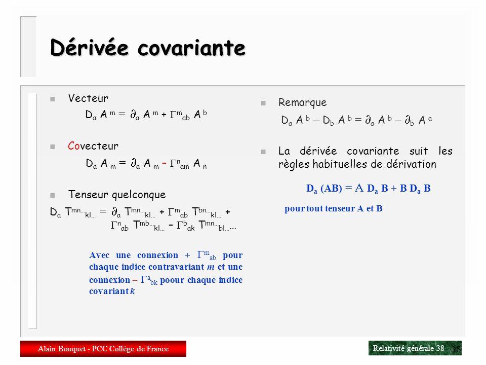 Relativité générale 37 Alain Bouquet - PCC Collège de France 37 Dérivation covariante n Dérivée covariante D b A a b A a + a bc A c Souvent notée A a
