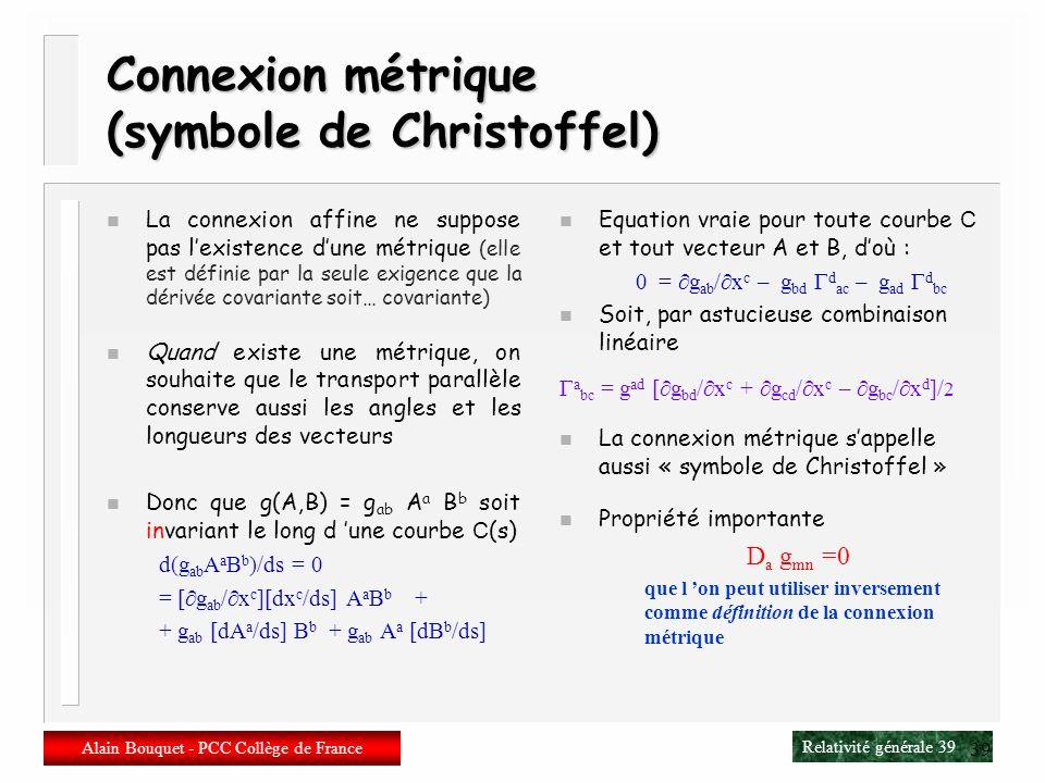 Relativité générale 38 Alain Bouquet - PCC Collège de France 38 Dérivée covariante n Vecteur D a A m = a A m + m ab A b n Covecteur D a A m = a A m –