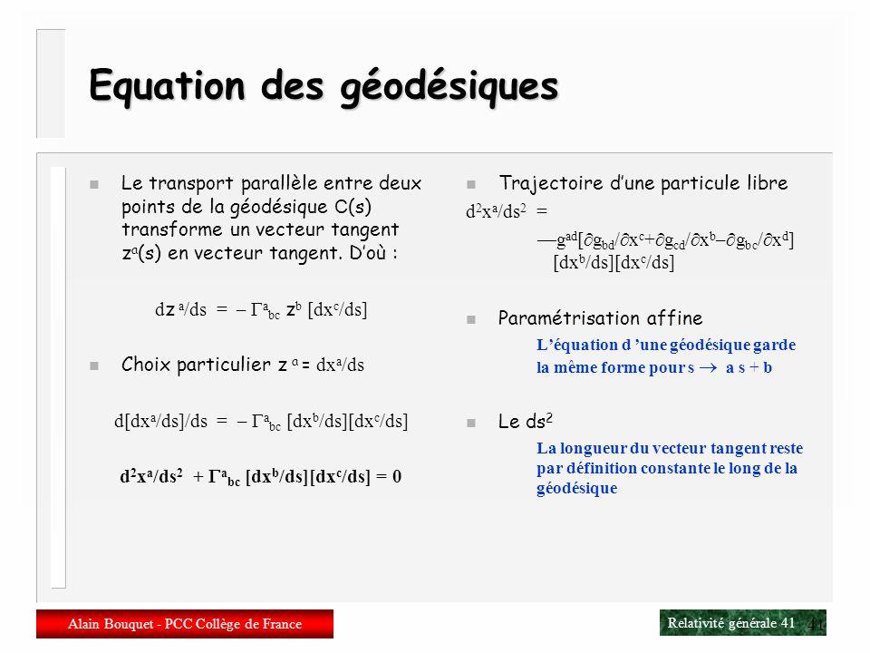 Relativité générale 40 Alain Bouquet - PCC Collège de France 40 Géodésiques n Une géodésique est une courbe dont le vecteur tangent est transporté par
