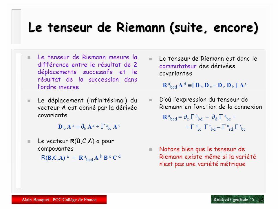 Relativité générale 44 Alain Bouquet - PCC Collège de France 44 Le tenseur de Riemann (suite) n Variation sur le thème : par divers chemins on arrive