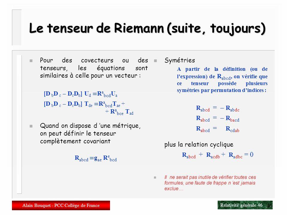 Relativité générale 45 Alain Bouquet - PCC Collège de France 45 Le tenseur de Riemann (suite, encore) n Le tenseur de Riemann est donc le commutateur