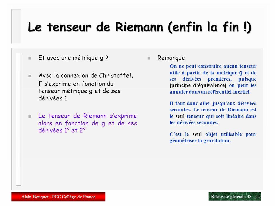 Relativité générale 47 Alain Bouquet - PCC Collège de France 47 Le tenseur de Riemann (on continue…) n Ces symétries du tenseur de Riemann impliquent