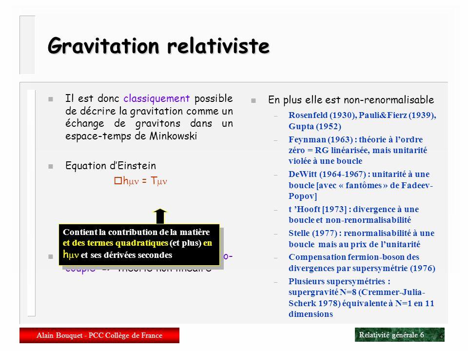 Relativité générale 6 Alain Bouquet - PCC Collège de France 6 Gravitation relativiste n Il est donc classiquement possible de décrire la gravitation comme un échange de gravitons dans un espace-temps de Minkowski n Equation dEinstein h = T n Le champ de gravitation est auto- couplé => théorie non linéaire n En plus elle est non-renormalisable – Rosenfeld (1930), Pauli&Fierz (1939), Gupta (1952) – Feynman (1963) : théorie à lordre zéro = RG linéarisée, mais unitarité violée à une boucle – DeWitt (1964-1967) : unitarité à une boucle [avec « fantômes » de Fadeev- Popov] – t Hooft [1973] : divergence à une boucle et non-renormalisabilité – Stelle (1977) : renormalisabilité à une boucle mais au prix de lunitarité – Compensation fermion-boson des divergences par supersymétrie (1976) – Plusieurs supersymétries : supergravité N=8 (Cremmer-Julia- Scherk 1978) équivalente à N=1 en 11 dimensions Contient la contribution de la matière et des termes quadratiques (et plus) en h et ses dérivées secondes