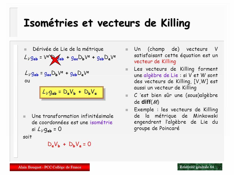 Relativité générale 63 Alain Bouquet - PCC Collège de France 63 Dérivée de Lie dun vecteur n Partons dun champ de vecteurs W a (x) On a W a (y[x]) = W