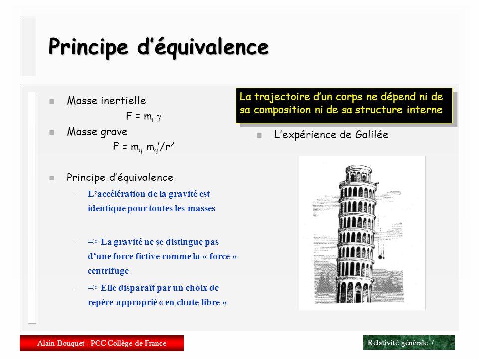 Relativité générale 57 Alain Bouquet - PCC Collège de France 57 Limite newtonnienne n Gravitation faible n Espace-temps « presque » plat g ab = ab + h ab g ab = ab – h ab + O (h 2 ) a bc = ad [ c h bd + c h cd – d h bc ]/ 2 R a bcd = c a bd – d a bc + O (h 2 ) R ab = c c ab – a c bc + O (h 2 ) R = a b h ab – 2 h cc + O (h 2 ) n Equation des géodésiques d 2 x a /ds 2 + a bc [dx b /ds][dx c /ds] = 0 Particule lente dx a /ds ~ {1,0,0,0} d 2 x a /ds 2 + a 00 = 0 d 2 x a /ds 2 = a h 00 / 2 n On retrouve léquation de Newton d 2 x a /ds 2 = – a [où est le potentiel de gravitation] en identifiant à –h 00 /2 n Et dans léquation dEinstein .