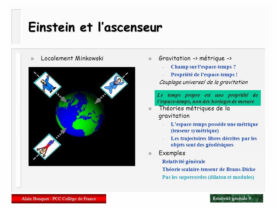 Relativité générale 9 Alain Bouquet - PCC Collège de France 9 Einstein et lascenseur n Localement Minkowski n Recollement des Minkowski => Riemann n Gravitation -> métrique -> – Champ sur lespace-temps .