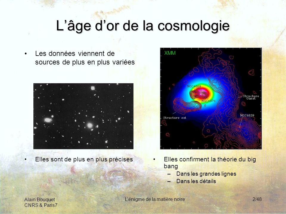 Alain Bouquet CNRS & Paris7 Lénigme de la matière noire3/48 Matière noire 25% Mais la composition est inattendue Gaz chaud 4% Etoiles & planètes 0.5% Neutrinos 0,5%Lumière 0,05% Energie noire 70%