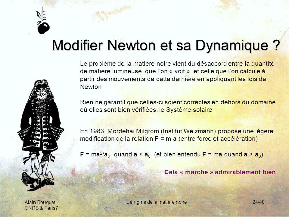 Alain Bouquet CNRS & Paris7 Lénigme de la matière noire24/48 Modifier Newton et sa Dynamique ? Le problème de la matière noire vient du désaccord entr