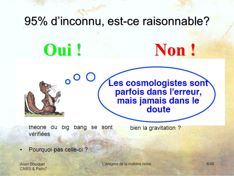 Alain Bouquet CNRS & Paris7 Lénigme de la matière noire6/48 95% dinconnu, est-ce raisonnable? Rien ninterdit que la matière connue soit minoritaire –l