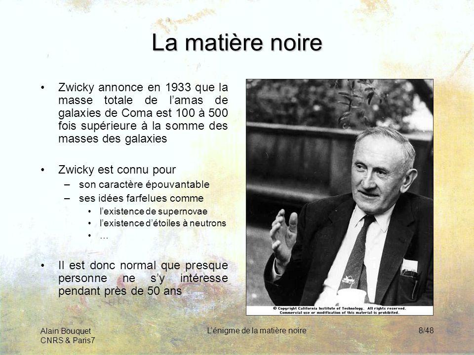 Alain Bouquet CNRS & Paris7 Lénigme de la matière noire8/48 La matière noire Zwicky annonce en 1933 que la masse totale de lamas de galaxies de Coma e
