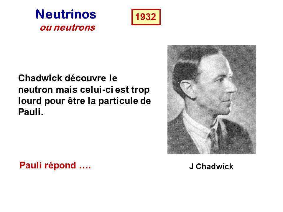 J Chadwick Neutrinos ou neutrons 1932 Chadwick découvre le neutron mais celui-ci est trop lourd pour être la particule de Pauli.