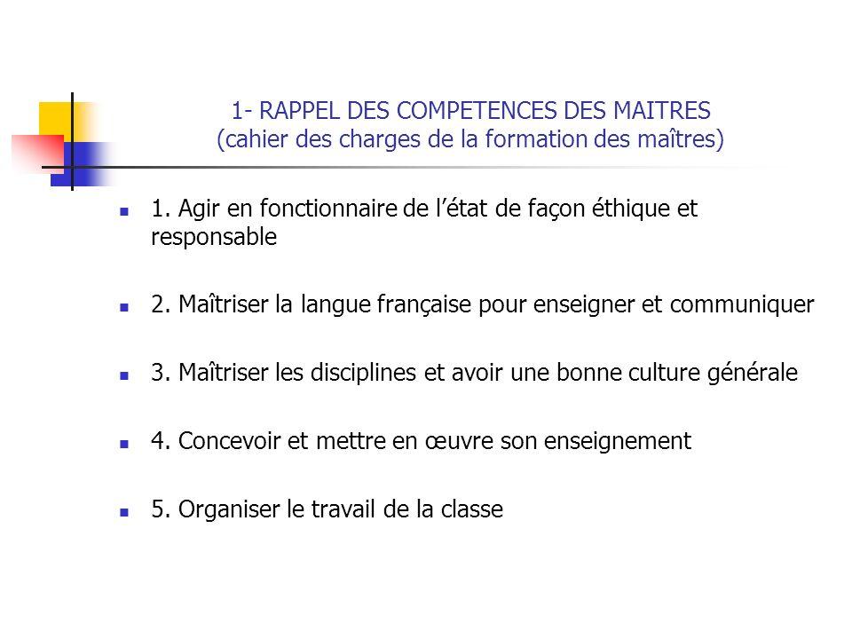 1- RAPPEL DES COMPETENCES DES MAITRES (cahier des charges de la formation des maîtres) 1. Agir en fonctionnaire de létat de façon éthique et responsab