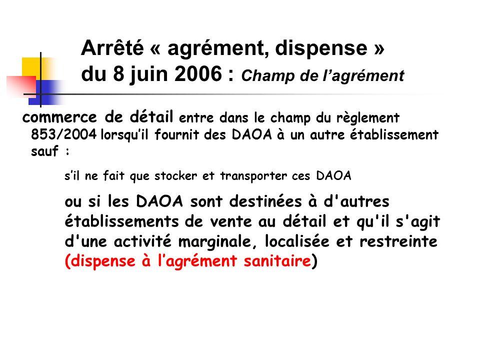 commerce de détail entre dans le champ du règlement 853/2004 lorsquil fournit des DAOA à un autre établissement sauf : sil ne fait que stocker et transporter ces DAOA ou si les DAOA sont destinées à d autres établissements de vente au détail et qu il s agit d une activité marginale, localisée et restreinte (dispense à lagrément sanitaire) Arrêté « agrément, dispense » du 8 juin 2006 : Champ de lagrément