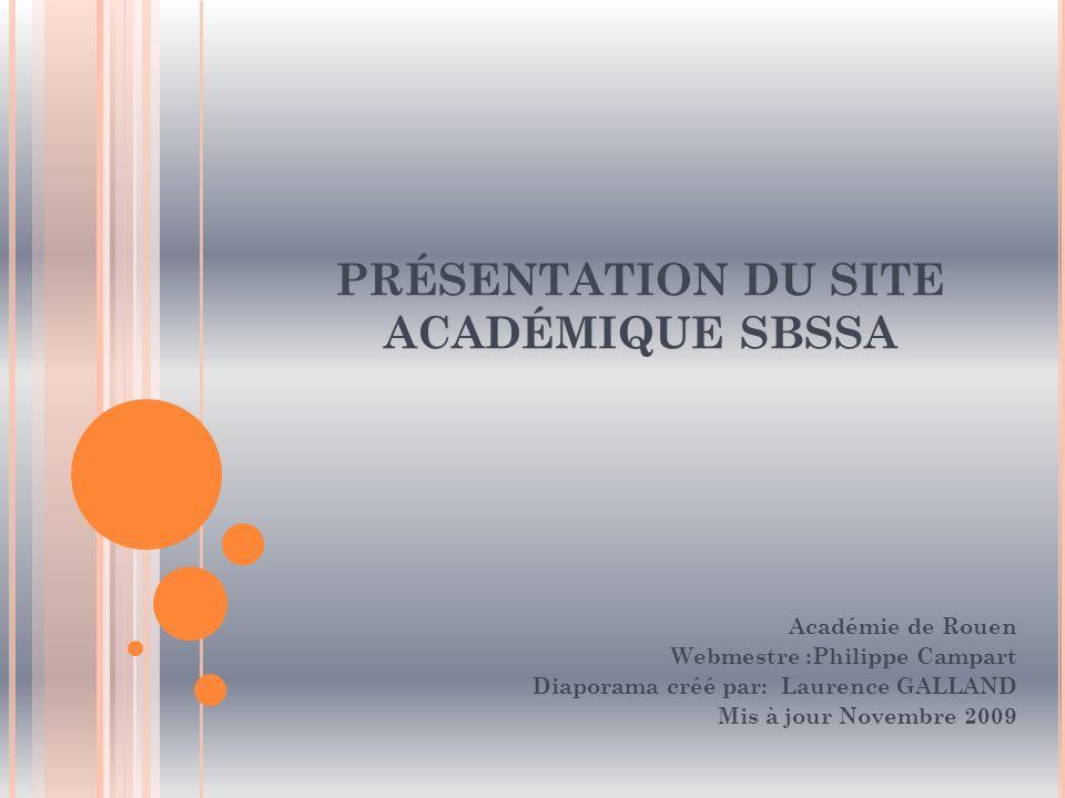 PRÉSENTATION DU SITE ACADÉMIQUE SBSSA Académie de Rouen Webmestre :Philippe Campart Diaporama créé par: Laurence GALLAND Mis à jour Novembre 2009