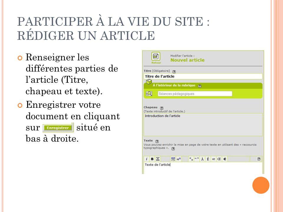 PARTICIPER À LA VIE DU SITE : RÉDIGER UN ARTICLE Renseigner les différentes parties de larticle (Titre, chapeau et texte). Enregistrer votre document