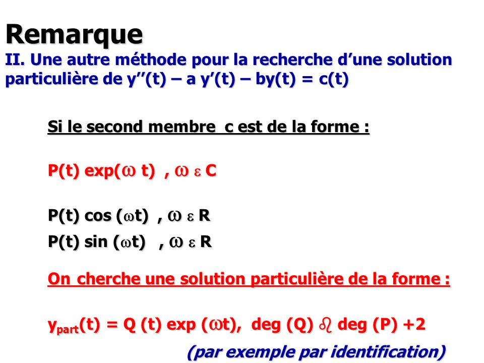 Remarque II. Une autre méthode pour la recherche dune solution particulière de y(t) – a y(t) – by(t) = c(t) Si le second membre c est de la forme : P(
