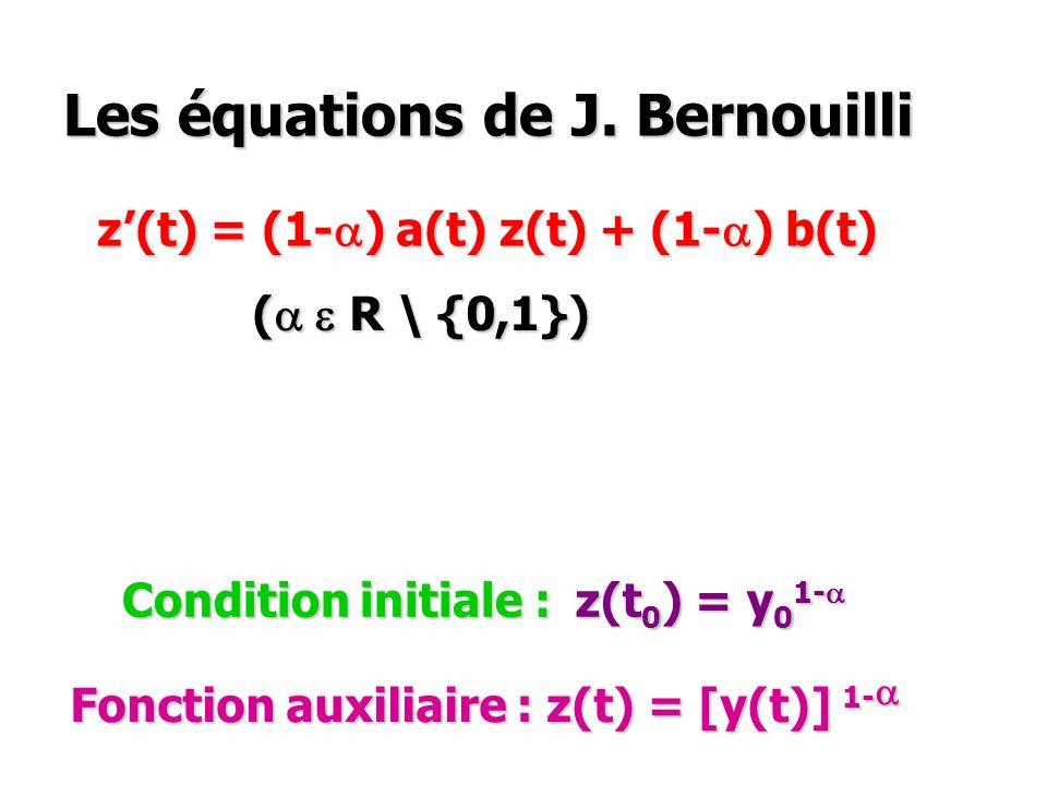 Les équations de J. Bernouilli y(t) = a(t) y(t) + b(t) [y(t)] a ( a e R \ {0,1}) ( a e R \ {0,1}) Condition initiale : y(t 0 ) = y 0 > 0 Fonction auxi