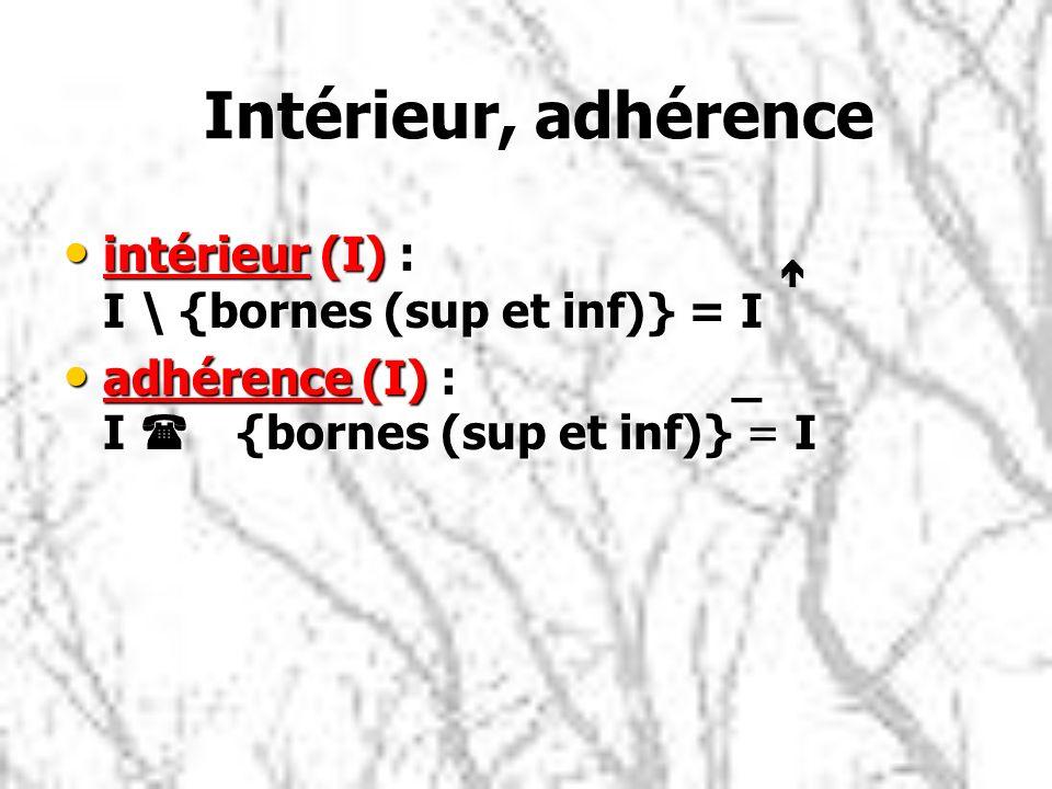 Intérieur, adhérence Intérieur, adhérence intérieur (I) : é I \ {bornes (sup et inf)} = I intérieur (I) : é I \ {bornes (sup et inf)} = I adhérence (I