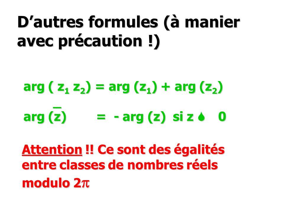 Dautres formules (à manier avec précaution !) arg ( z 1 z 2 ) = arg (z 1 ) + arg (z 2 ) _ arg (z) = - arg (z) si z S 0 Attention !! Ce sont des égalit