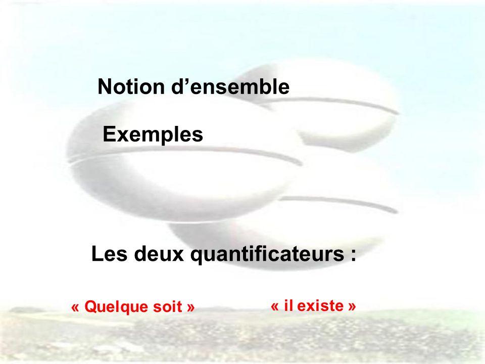 Notion densemble Exemples Les deux quantificateurs : « Quelque soit » « il existe »