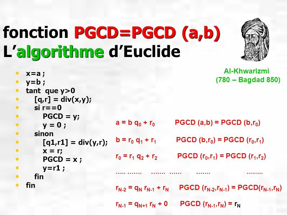 fonction PGCD=PGCD (a,b) Lalgorithme dEuclide x=a ; y=b ; tant que y>0 [q,r] = div(x,y); si r==0 PGCD = y; y = 0 ; sinon [q1,r1] = div(y,r); x = r; PG