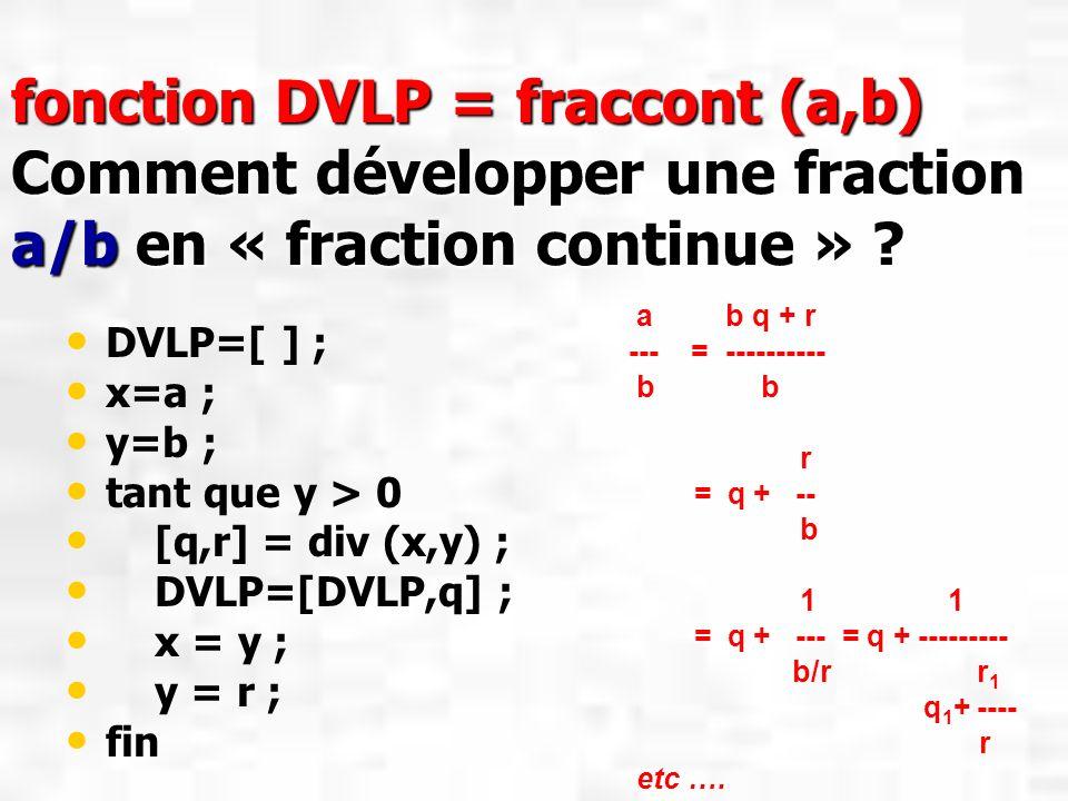 fonction DVLP = fraccont (a,b) Comment développer une fraction a/b en « fraction continue » ? DVLP=[ ] ; x=a ; y=b ; tant que y > 0 [q,r] = div (x,y)
