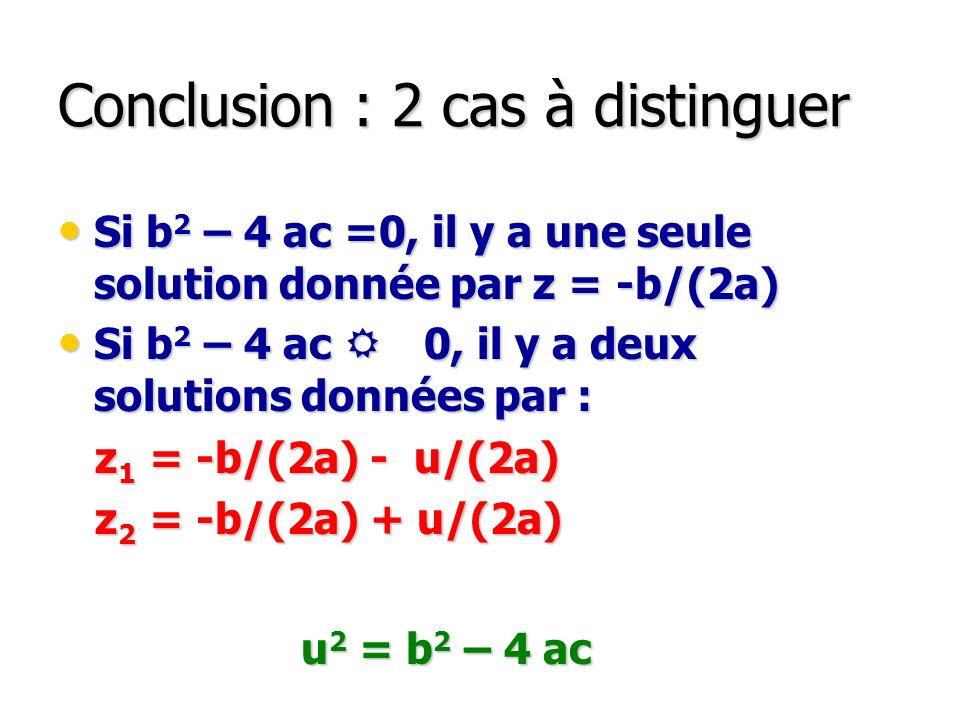 Conclusion : 2 cas à distinguer Si b 2 – 4 ac =0, il y a une seule solution donnée par z = -b/(2a) Si b 2 – 4 ac =0, il y a une seule solution donnée