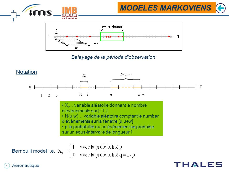 7 Aéronautique MODELES MARKOVIENS Balayage de la période dobservation X i … variable aléatoire donnant le nombre dévènements sur [i-1,i[ N(u,w)… variable aléatoire comptant le number dévènements sur la fenêtre [u,u+w[ p la probabilité quun évènement se produise sur un sous-intervalle de longueur 1 XiXi N(u,w) 0 T 123 i-1iuu+w Notation Bernoulli model i.e.