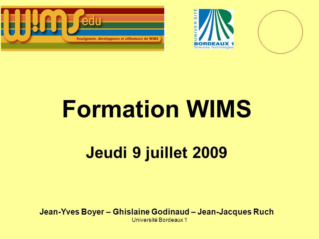 Université Bordeaux 1 Formation WIMS Jeudi 9 juillet 2009 Jean-Yves Boyer – Ghislaine Godinaud – Jean-Jacques Ruch