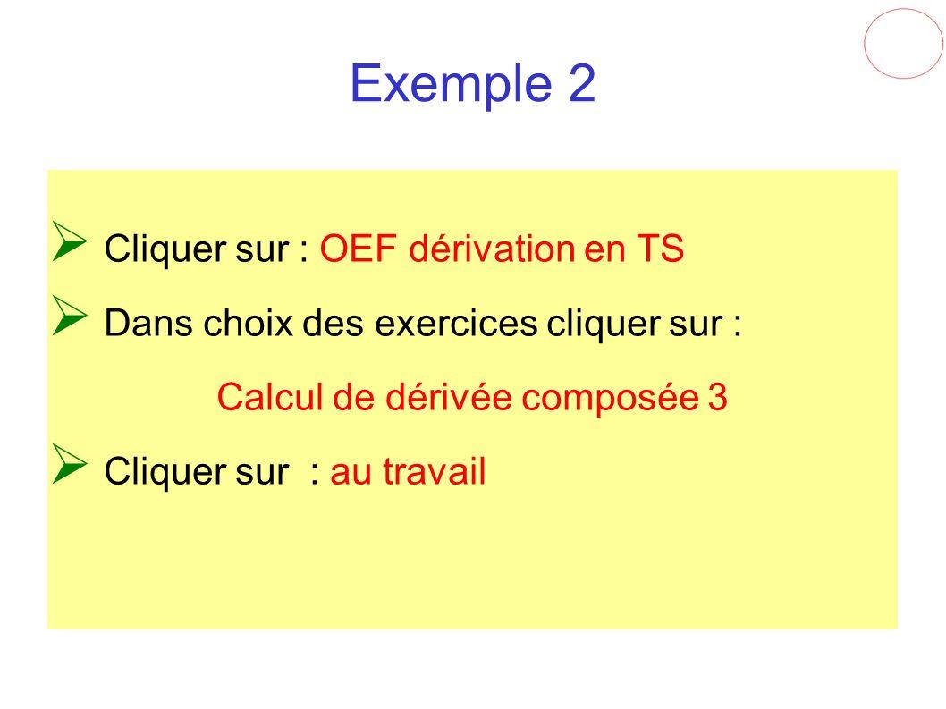 Exemple 2 Cliquer sur : OEF dérivation en TS Dans choix des exercices cliquer sur : Calcul de dérivée composée 3 Cliquer sur : au travail