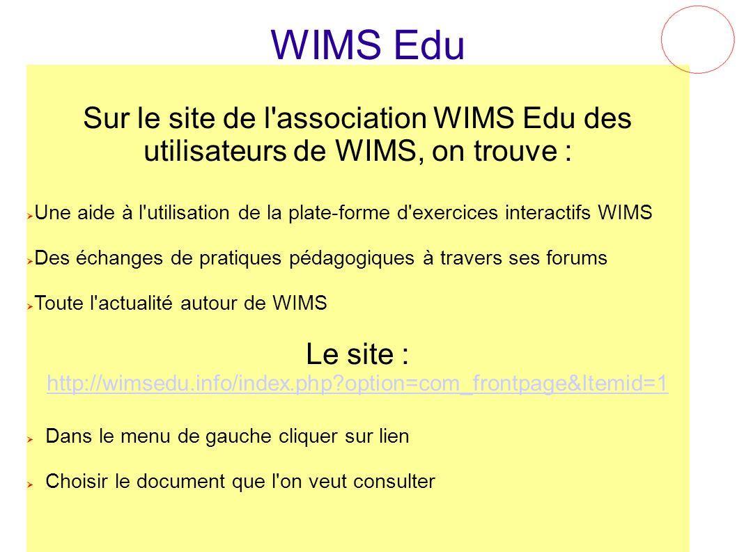 WIMS Edu Sur le site de l'association WIMS Edu des utilisateurs de WIMS, on trouve : Une aide à l'utilisation de la plate-forme d'exercices interactif